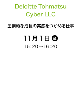 DeloitteTohmatsuCyberLLC 圧倒的な成長の実感をつかめる仕事 11月1日(金) 15:20~16:20